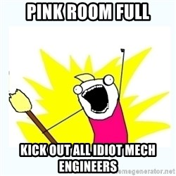 All the things - PINK ROOM FULL KICK OUT ALL IDIOT MECH ENGINEERS