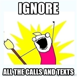 All the things - ignore all the calls and texts