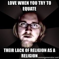 typical atheist - Love when you try to equate  their lack of religion as a religion