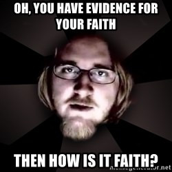 typical atheist - Oh, you have evidence for your faith then how is it faith?