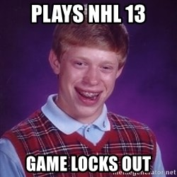 Bad Luck Brian - PLays NHL 13 game locks out
