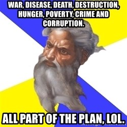 God - War, disease, death, destruction, hunger, poverty, crime and corruption. All part of the plan, lol.