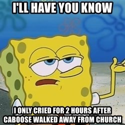 I'll have you know Spongebob - i'll have you know  i only cried for 2 hours after caboose walked away from church