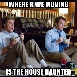 step brothers - Where r we moving Is the house haunted