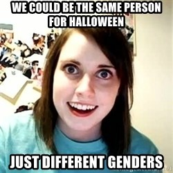 Overly Attached Girlfriend 2 - We could be the same person for halloween just different genders