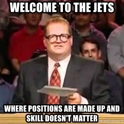 The Points Don't Matter - Welcome to the jets  Where positions are made up and skill doesn't matter