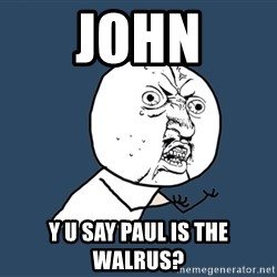Y U No - John Y U say Paul is the walrus?