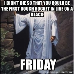 Hell Yeah Jesus - I didn't die so that you could be the first douch rocket in line on a black     friday