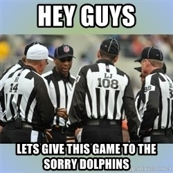 NFL Ref Meeting - Hey guys lEts give this game to the sorry dolphins