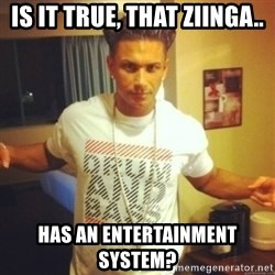 Drum And Bass Guy - Is it true, that ziinga.. has an entertainment system?