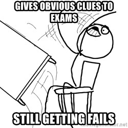 Desk Flip Rage Guy - Gives obvious clues to Exams still getting fails