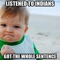 fist pump baby - listened to indians got the whole sentence
