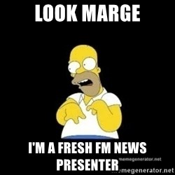 Homer Look Marge  - look marge i'm a fresh fm news presenter
