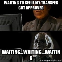 Waiting For - waiting to see if my transfer got approved waiting...waiting...waiting