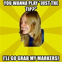 "Trologirl - YOU WANNA PLAY ""JUST THE TIP?"" I'LL GO GRAB MY MARKERS!"