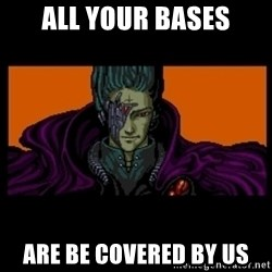 All your base are belong to us - all your bases ARE BE COVERED BY US