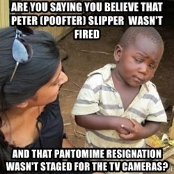 Skeptical 3rd World Kid - ARE YOU SAYING YOU BELIEVE THAT PETER (POOFTER) SLIPPER  WAsn't fired  and that PANTOMIME RESIGNATION  WASN'T STAGED FOR THE TV CAMERAS?