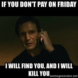 liam neeson taken - if you don't pay on friday i will find you, and i will kill you