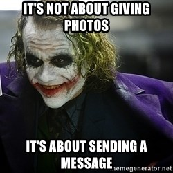 joker - it's not about giving photos it's about sending a message