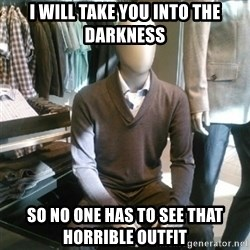 Trender Man - I will take you into the darkness So no one has to see That horrible outfit