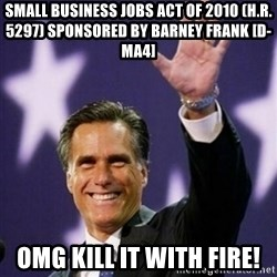Mitt Romney - Small Business Jobs Act of 2010 (H.R. 5297) sponsored by Barney Frank [D-MA4] OMg kill it with fire!