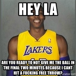 Dwight Howard Lakers - Hey LA Are you ready to not give me the ball in the final two minutes because i cant hit a fucking free throw?