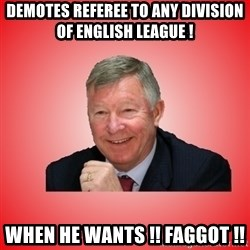 Sir Alex Ferguson - dEMOTES rEFEREE tO aNY dIVISION oF eNGLISH lEAGUE ! WHEN HE WANTS !! FAGGOT !!