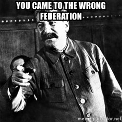 Joseph Stalin - you came to the wrong federation