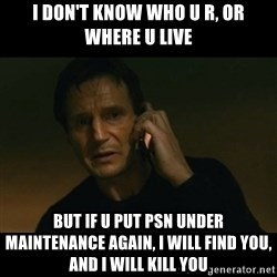 liam neeson taken - i don't know who u r, or where u live but if u put psn under MAINTENANCE again, i will find you, and i will kill you