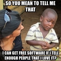 Skeptical 3rd World Kid - SO YOU MEAN TO TELL ME THAT  i CAN GET FREE SOFTWARE IF I TELL ENOUGH PEOPLE THAT I LOVE IT?