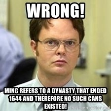 Dwight Shrute - WRONG! MING REFERS TO A DYNASTY THAT ENDED 1644 and therefore no SUCH CANS EXISTED!