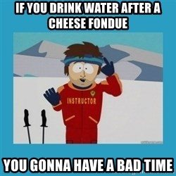 you're gonna have a bad time guy - if you drink water after a cheese fondue you gonna have a bad time