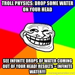 Trollface - Troll Physics: Drop some water on your head See infinite drops of water coming out of your head! Results = Infinite water!!!