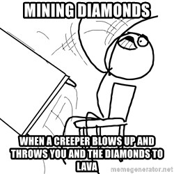 Desk Flip Rage Guy - Mining diamonds When a creeper blows up and throws you and the diamonds to lava