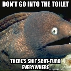 Lame joke eel - Don't go into the toilet there's shit scat-turd everywhere