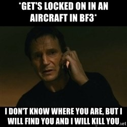 liam neeson taken - *get's locked on in an aircraft in BF3* I don't know where you are, but i will find you and i will kill you