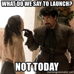 What do we say to the God of Death ? Not today. - What do we say to launch? not today