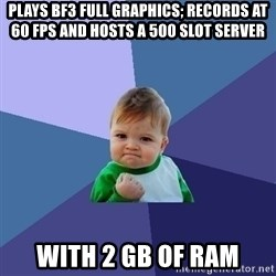 Success Kid - Plays Bf3 full graphics; records at 60 fps and hosts a 500 slot server with 2 gb of ram
