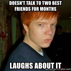 Flame_haired_Poser - Doesn't talk to two best friends for months laughs about it