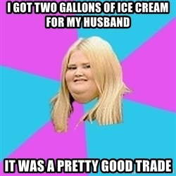 Fat Girl - i got two gallons of ice cream for my husband it was a pretty good trade