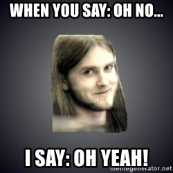 Typical Varg - When you say: oh no... I say: oh yeah!