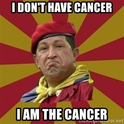 Hugo Chavez - i don't have cancer I am the cancer