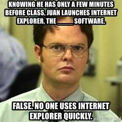 Dwight Meme - Knowing he has only a few minutes before class, Juan launches Internet Explorer, the ____ software. False. No one uses internet explorer quickly.