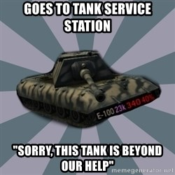 """TERRIBLE E-100 DRIVER - goes to tank service station """"sorry, this tank is beyond our help"""""""