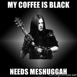 Black Metal - MY coffee is black needs meshuggah