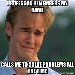 Dawson Crying - PROFESSOR REMEMBERS MY NAME CALLS ME TO SOLVE PROBLEMS ALL THE TIME