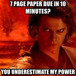 Anakin Skywalker - 7 PAGE PAPER DUE IN 10 MINUTES? YOU UNDERESTIMATE MY POWER