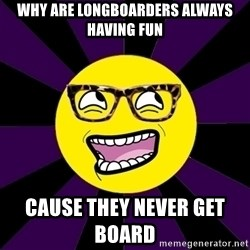 bbcfandumb - why are longboarders always having fun cause they never get    board