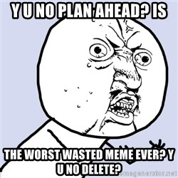 Why you no plan ahead? - y u no plan ahead? is the worst wasted meme ever? y u no delete?