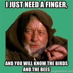 Jedi mind trick - i just need a finger, and you will know the birds and the bees